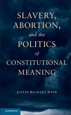 Slavery, Abortion, and the Politics of Constitutional Meaning By Dyer, Justin Buckley